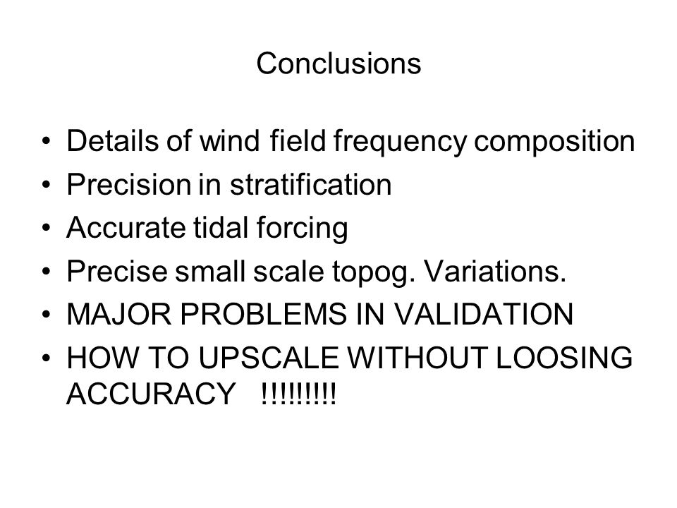 Conclusions Details of wind field frequency composition Precision in stratification Accurate tidal forcing Precise small scale topog.