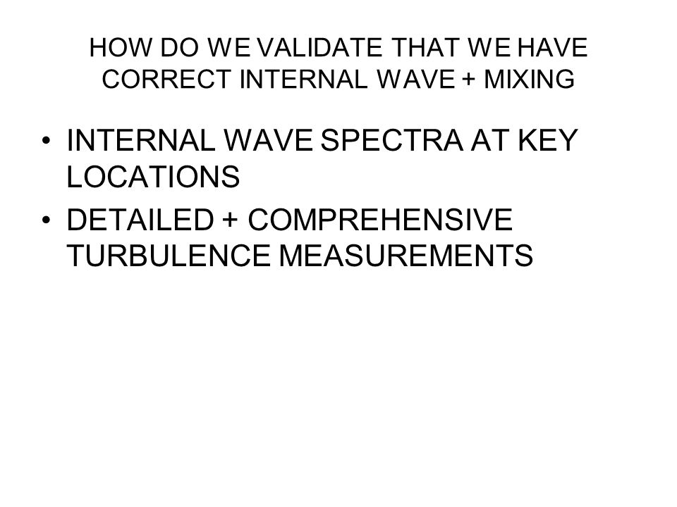 HOW DO WE VALIDATE THAT WE HAVE CORRECT INTERNAL WAVE + MIXING INTERNAL WAVE SPECTRA AT KEY LOCATIONS DETAILED + COMPREHENSIVE TURBULENCE MEASUREMENTS