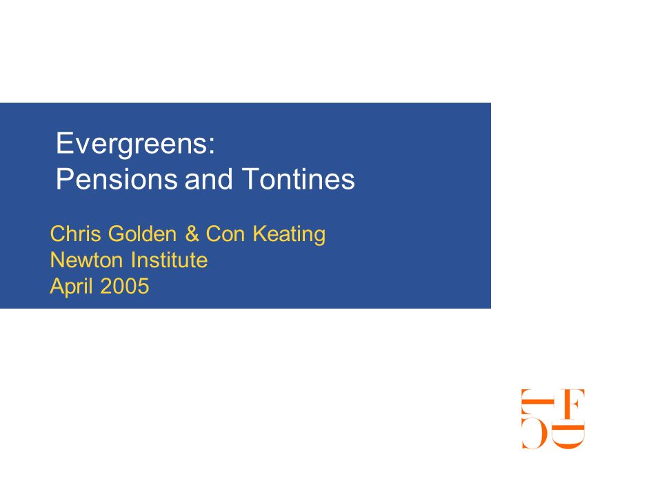 Evergreens: Pensions and Tontines Chris Golden & Con Keating Newton Institute April 2005