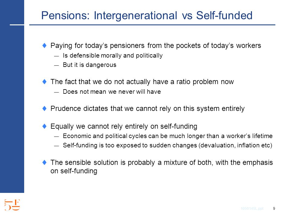 1050145L.ppt 9 Pensions: Intergenerational vs Self-funded Paying for todays pensioners from the pockets of todays workers Is defensible morally and politically But it is dangerous The fact that we do not actually have a ratio problem now Does not mean we never will have Prudence dictates that we cannot rely on this system entirely Equally we cannot rely entirely on self-funding Economic and political cycles can be much longer than a workers lifetime Self-funding is too exposed to sudden changes (devaluation, inflation etc) The sensible solution is probably a mixture of both, with the emphasis on self-funding
