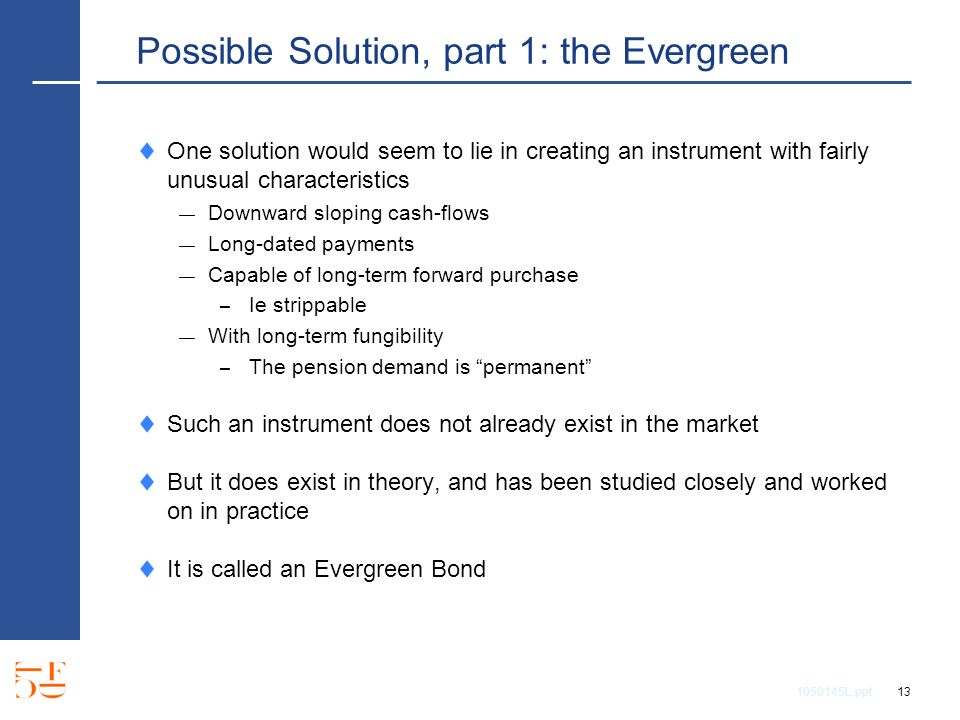 1050145L.ppt 13 Possible Solution, part 1: the Evergreen One solution would seem to lie in creating an instrument with fairly unusual characteristics Downward sloping cash-flows Long-dated payments Capable of long-term forward purchase – Ie strippable With long-term fungibility – The pension demand is permanent Such an instrument does not already exist in the market But it does exist in theory, and has been studied closely and worked on in practice It is called an Evergreen Bond