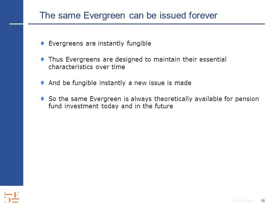 1050145L.ppt 18 The same Evergreen can be issued forever Evergreens are instantly fungible Thus Evergreens are designed to maintain their essential characteristics over time And be fungible instantly a new issue is made So the same Evergreen is always theoretically available for pension fund investment today and in the future