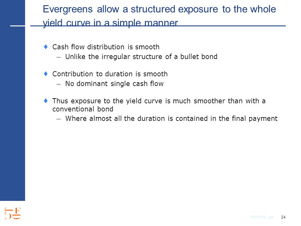 1050145L.ppt 24 Evergreens allow a structured exposure to the whole yield curve in a simple manner Cash flow distribution is smooth Unlike the irregular structure of a bullet bond Contribution to duration is smooth No dominant single cash flow Thus exposure to the yield curve is much smoother than with a conventional bond Where almost all the duration is contained in the final payment