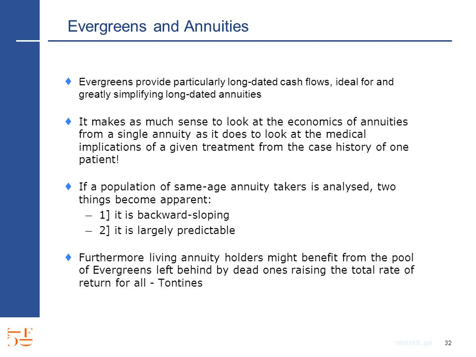 1050145L.ppt 32 Evergreens and Annuities Evergreens provide particularly long-dated cash flows, ideal for and greatly simplifying long-dated annuities It makes as much sense to look at the economics of annuities from a single annuity as it does to look at the medical implications of a given treatment from the case history of one patient.