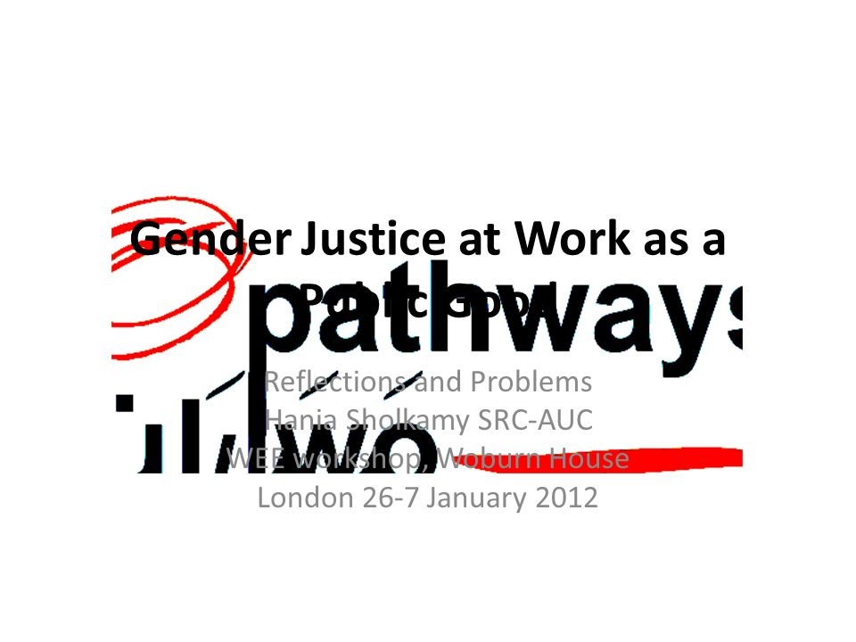 Gender Justice at Work as a Public Good Reflections and Problems Hania Sholkamy SRC-AUC WEE workshop, Woburn House London 26-7 January 2012