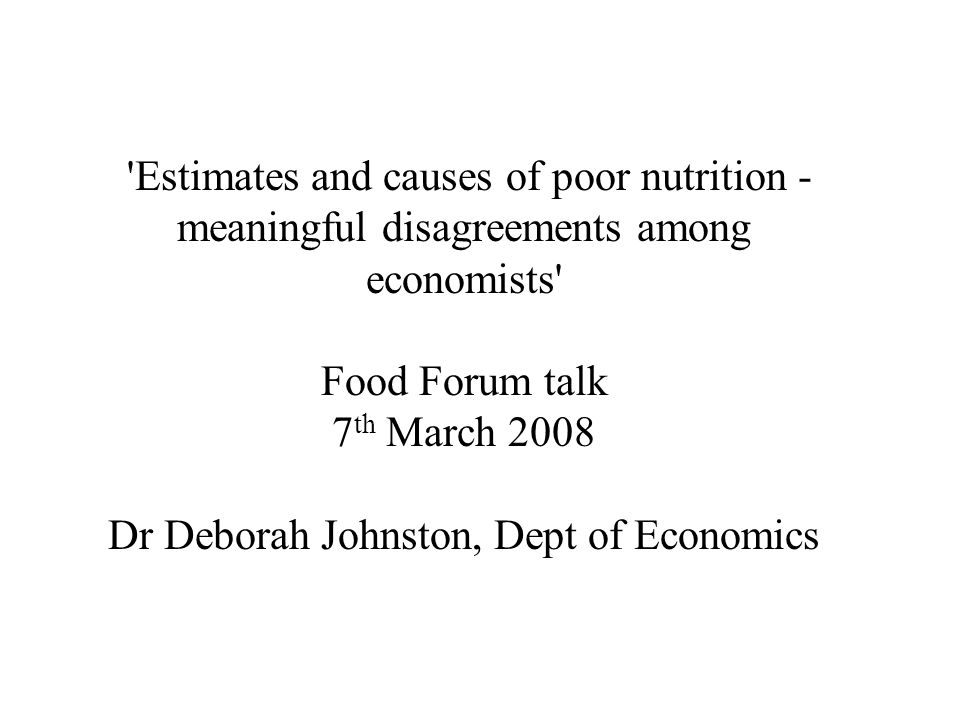 Estimates and causes of poor nutrition - meaningful disagreements among economists Food Forum talk 7 th March 2008 Dr Deborah Johnston, Dept of Economics
