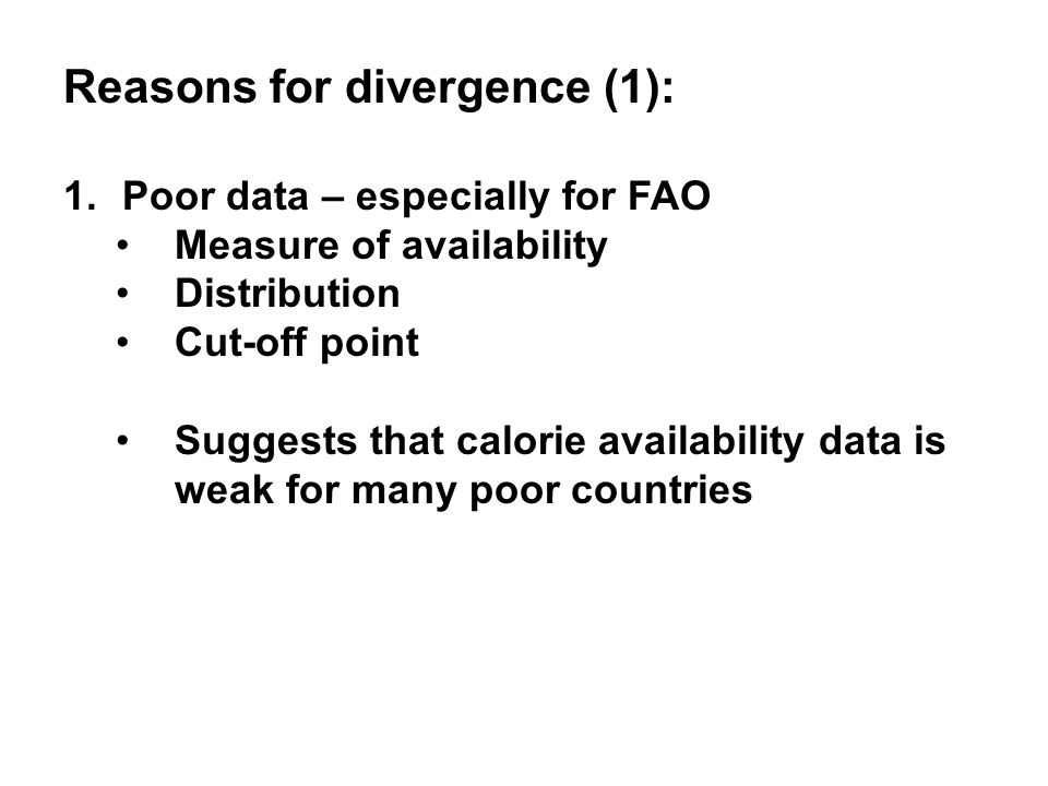 Reasons for divergence (1): 1.Poor data – especially for FAO Measure of availability Distribution Cut-off point Suggests that calorie availability data is weak for many poor countries