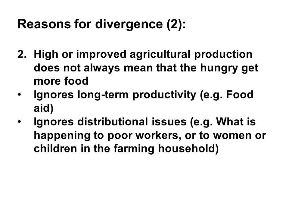 Reasons for divergence (2): 2.High or improved agricultural production does not always mean that the hungry get more food Ignores long-term productivity (e.g.