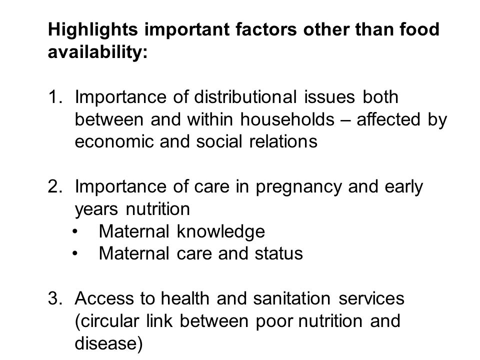 Highlights important factors other than food availability: 1.Importance of distributional issues both between and within households – affected by economic and social relations 2.Importance of care in pregnancy and early years nutrition Maternal knowledge Maternal care and status 3.Access to health and sanitation services (circular link between poor nutrition and disease)