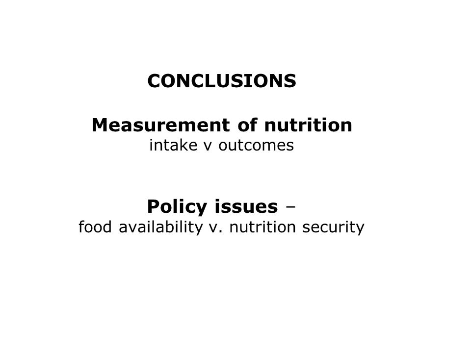 CONCLUSIONS Measurement of nutrition intake v outcomes Policy issues – food availability v.