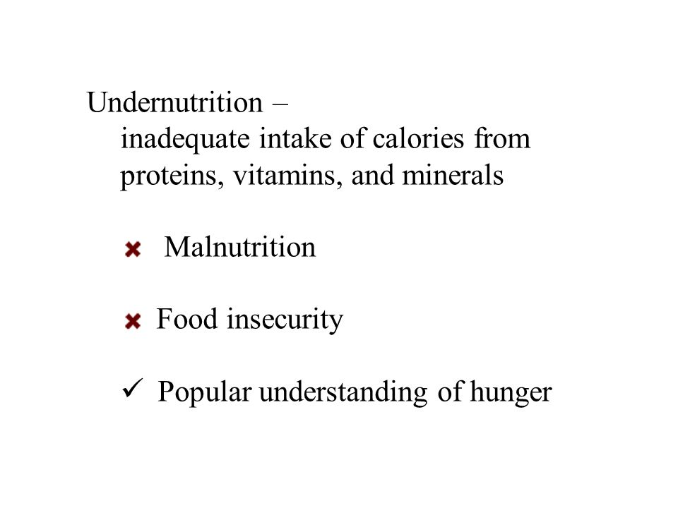 Undernutrition – inadequate intake of calories from proteins, vitamins, and minerals Malnutrition Food insecurity Popular understanding of hunger