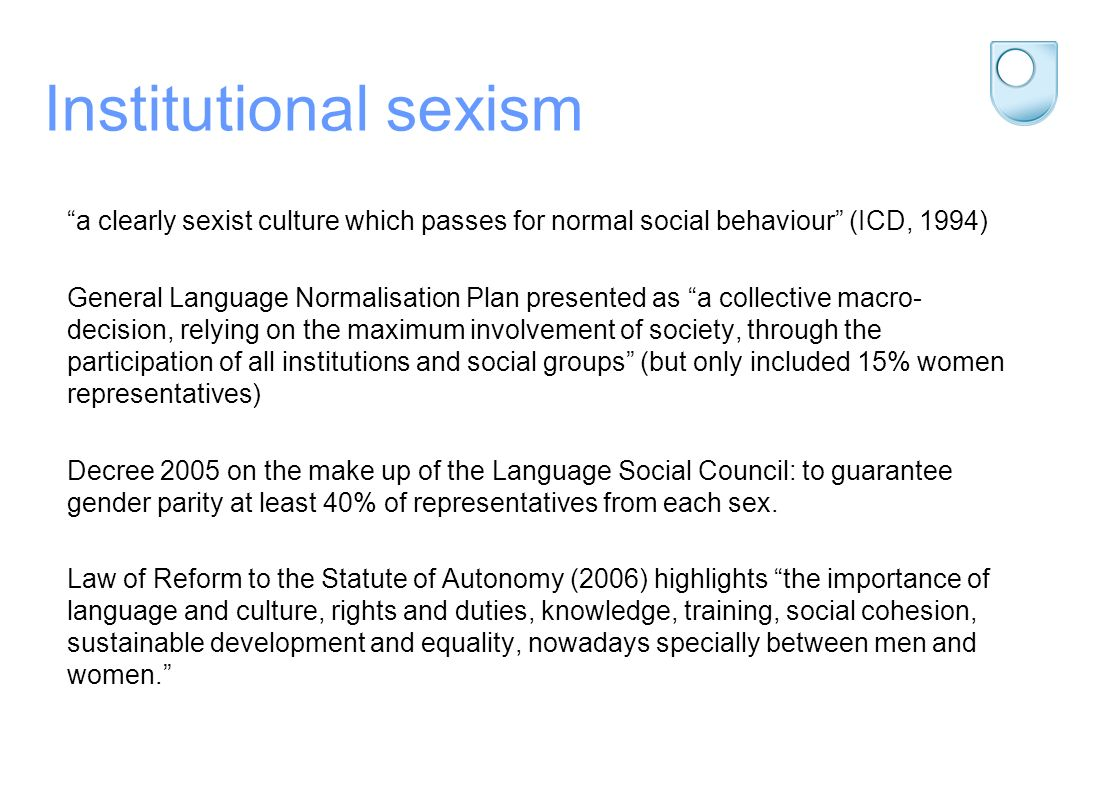 Institutional sexism a clearly sexist culture which passes for normal social behaviour (ICD, 1994) General Language Normalisation Plan presented as a collective macro- decision, relying on the maximum involvement of society, through the participation of all institutions and social groups (but only included 15% women representatives) Decree 2005 on the make up of the Language Social Council: to guarantee gender parity at least 40% of representatives from each sex.