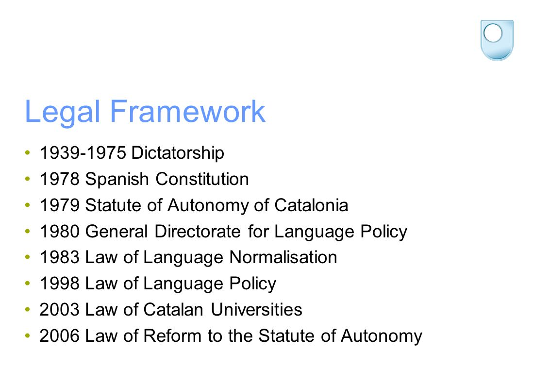 Legal Framework 1939-1975 Dictatorship 1978 Spanish Constitution 1979 Statute of Autonomy of Catalonia 1980 General Directorate for Language Policy 1983 Law of Language Normalisation 1998 Law of Language Policy 2003 Law of Catalan Universities 2006 Law of Reform to the Statute of Autonomy