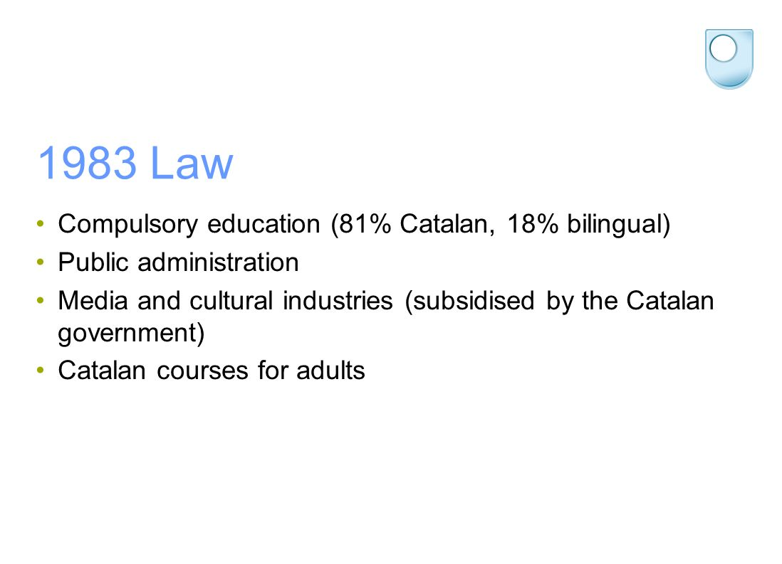 1983 Law Compulsory education (81% Catalan, 18% bilingual) Public administration Media and cultural industries (subsidised by the Catalan government) Catalan courses for adults