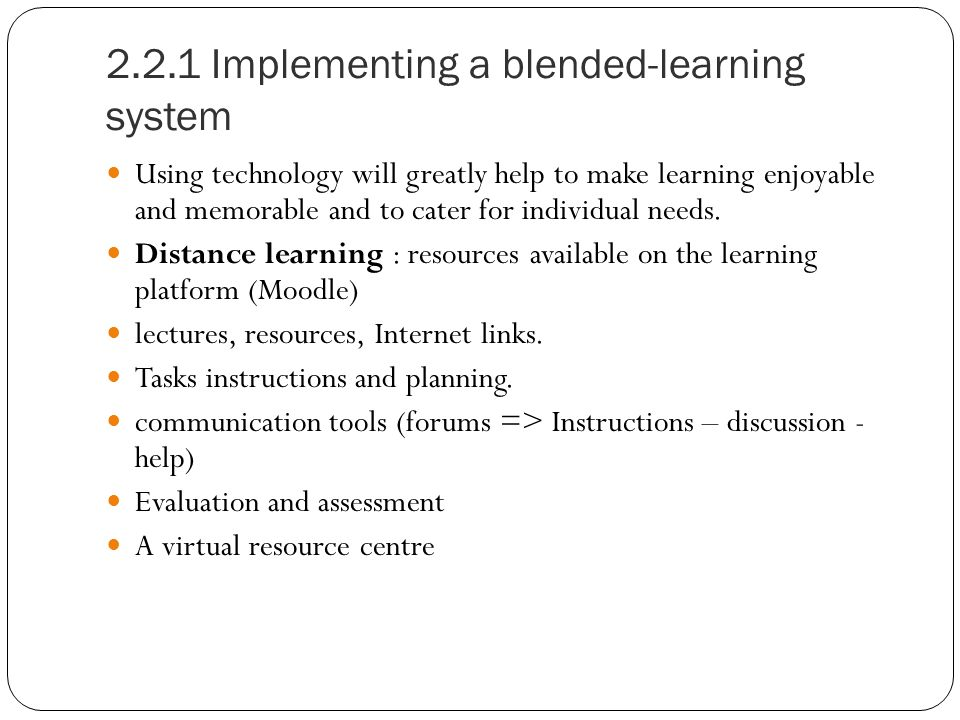 2.2.1 Implementing a blended-learning system Using technology will greatly help to make learning enjoyable and memorable and to cater for individual needs.