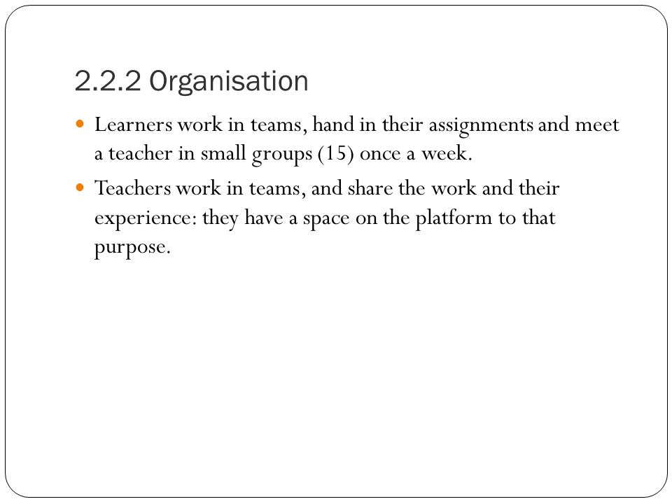 2.2.2 Organisation Learners work in teams, hand in their assignments and meet a teacher in small groups (15) once a week.