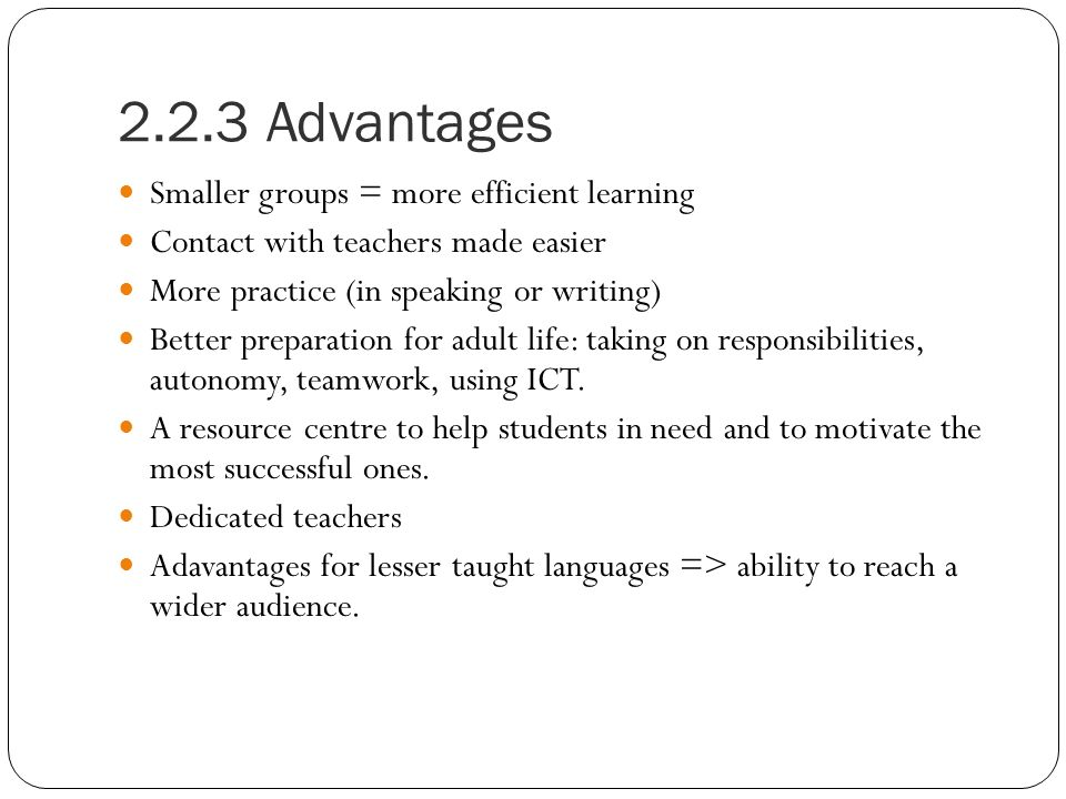 2.2.3 Advantages Smaller groups = more efficient learning Contact with teachers made easier More practice (in speaking or writing) Better preparation for adult life: taking on responsibilities, autonomy, teamwork, using ICT.