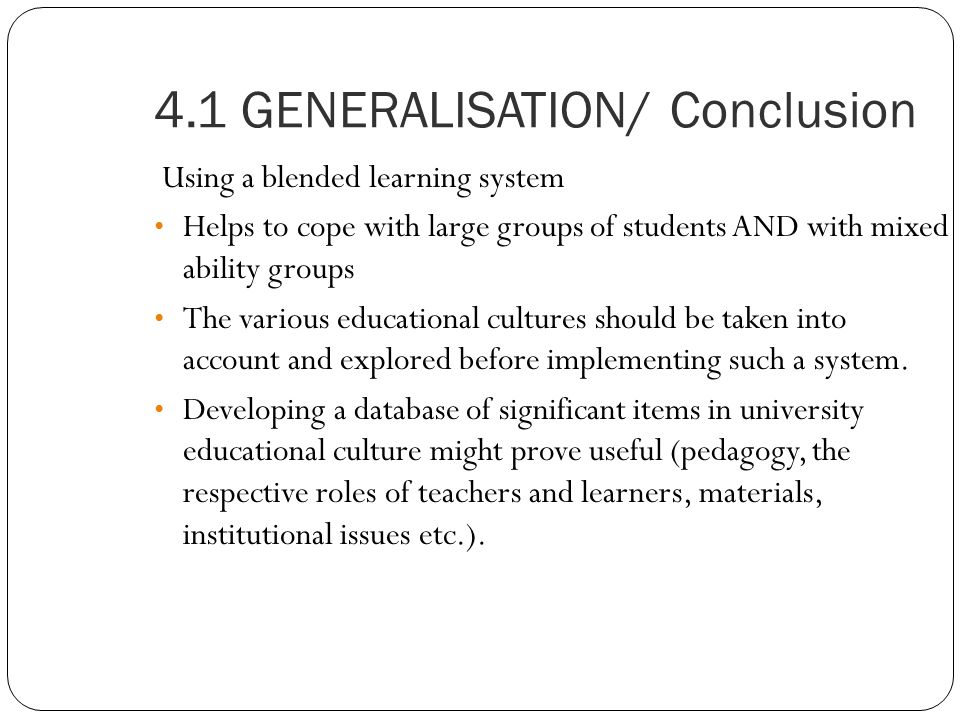4.1 GENERALISATION/ Conclusion Using a blended learning system Helps to cope with large groups of students AND with mixed ability groups The various educational cultures should be taken into account and explored before implementing such a system.
