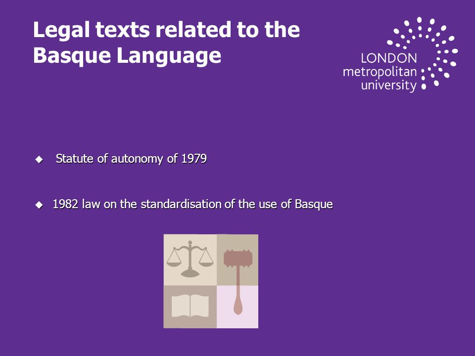 Legal texts related to the Basque Language u Statute of autonomy of 1979 u 1982 law on the standardisation of the use of Basque