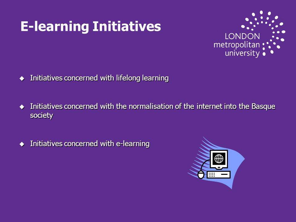 E-learning Initiatives u Initiatives concerned with lifelong learning u Initiatives concerned with the normalisation of the internet into the Basque society u Initiatives concerned with e-learning