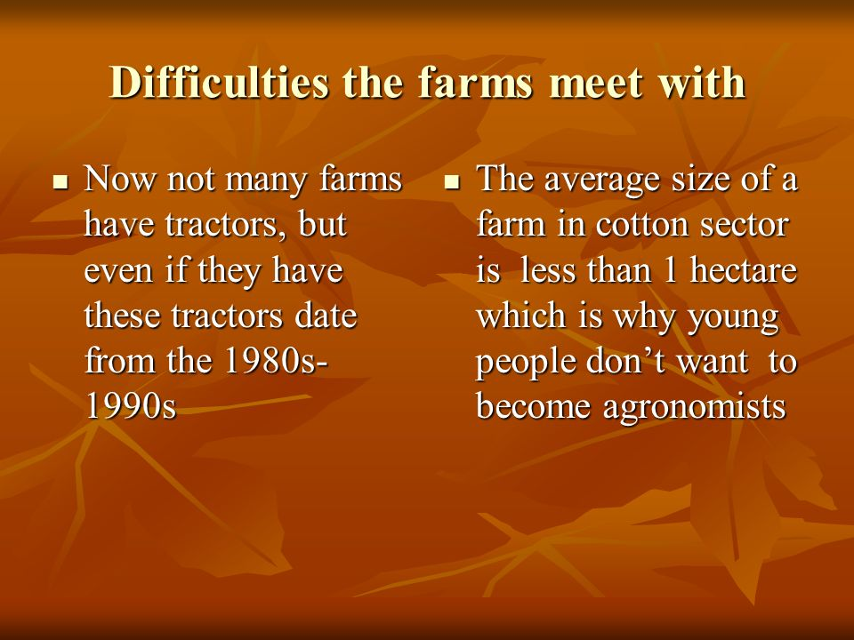 Difficulties the farms meet with Now not many farms have tractors, but even if they have these tractors date from the 1980s- 1990s Now not many farms have tractors, but even if they have these tractors date from the 1980s- 1990s The average size of a farm in cotton sector is less than 1 hectare which is why young people dont want to become agronomists The average size of a farm in cotton sector is less than 1 hectare which is why young people dont want to become agronomists
