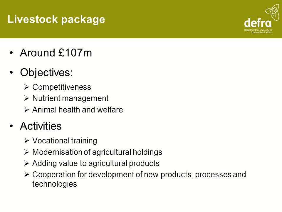 Livestock package Around £107m Objectives: Competitiveness Nutrient management Animal health and welfare Activities Vocational training Modernisation of agricultural holdings Adding value to agricultural products Cooperation for development of new products, processes and technologies