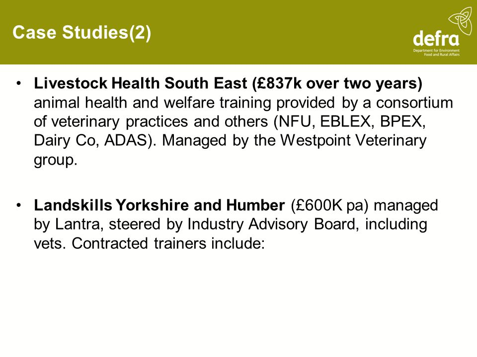 Case Studies(2) Livestock Health South East (£837k over two years) animal health and welfare training provided by a consortium of veterinary practices and others (NFU, EBLEX, BPEX, Dairy Co, ADAS).