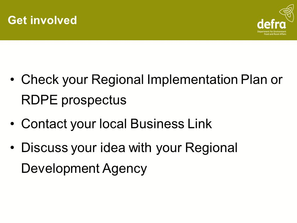 Get involved Check your Regional Implementation Plan or RDPE prospectus Contact your local Business Link Discuss your idea with your Regional Development Agency