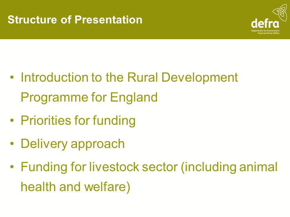 Structure of Presentation Introduction to the Rural Development Programme for England Priorities for funding Delivery approach Funding for livestock sector (including animal health and welfare)