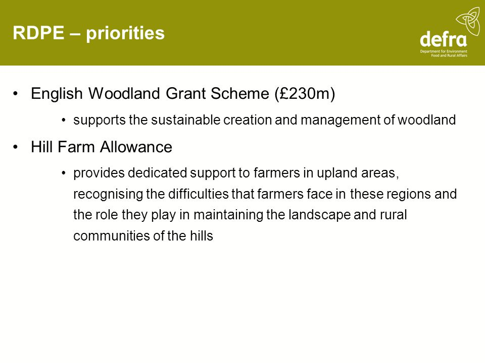 RDPE – priorities English Woodland Grant Scheme (£230m) supports the sustainable creation and management of woodland Hill Farm Allowance provides dedicated support to farmers in upland areas, recognising the difficulties that farmers face in these regions and the role they play in maintaining the landscape and rural communities of the hills