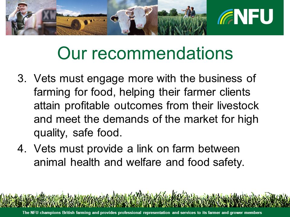 The NFU champions British farming and provides professional representation and services to its farmer and grower members Our recommendations 3.Vets must engage more with the business of farming for food, helping their farmer clients attain profitable outcomes from their livestock and meet the demands of the market for high quality, safe food.
