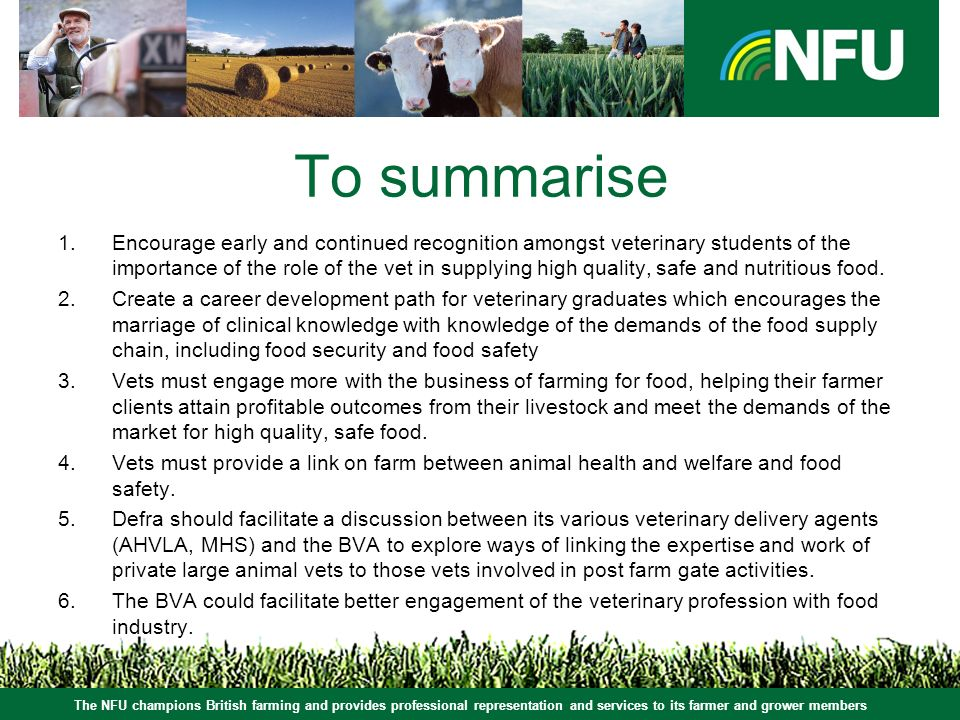 The NFU champions British farming and provides professional representation and services to its farmer and grower members To summarise 1.Encourage early and continued recognition amongst veterinary students of the importance of the role of the vet in supplying high quality, safe and nutritious food.
