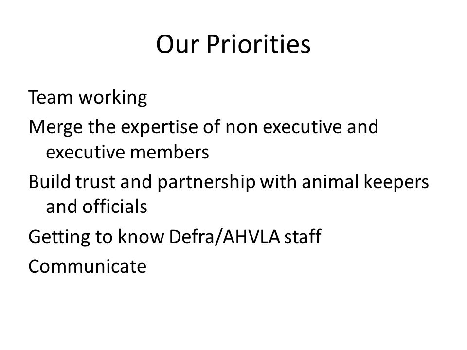 Our Priorities Team working Merge the expertise of non executive and executive members Build trust and partnership with animal keepers and officials Getting to know Defra/AHVLA staff Communicate