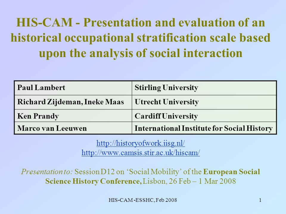 HIS-CAM -ESSHC, Feb 20081 HIS-CAM - Presentation and evaluation of an historical occupational stratification scale based upon the analysis of social interaction http://historyofwork.iisg.nl/ http://www.camsis.stir.ac.uk/hiscam/ Presentation to: Session D12 on Social Mobility of the European Social Science History Conference, Lisbon, 26 Feb – 1 Mar 2008 http://historyofwork.iisg.nl/ http://www.camsis.stir.ac.uk/hiscam/ Paul LambertStirling University Richard Zijdeman, Ineke MaasUtrecht University Ken PrandyCardiff University Marco van LeeuwenInternational Institute for Social History