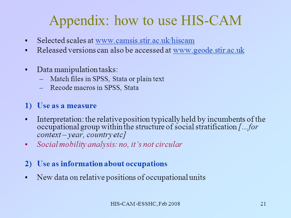 HIS-CAM -ESSHC, Feb 200821 Appendix: how to use HIS-CAM Selected scales at www.camsis.stir.ac.uk/hiscamwww.camsis.stir.ac.uk/hiscam Released versions can also be accessed at www.geode.stir.ac.ukwww.geode.stir.ac.uk Data manipulation tasks: –Match files in SPSS, Stata or plain text –Recode macros in SPSS, Stata 1)Use as a measure Interpretation: the relative position typically held by incumbents of the occupational group within the structure of social stratification […for context – year, country etc] Social mobility analysis: no, its not circular 2)Use as information about occupations New data on relative positions of occupational units