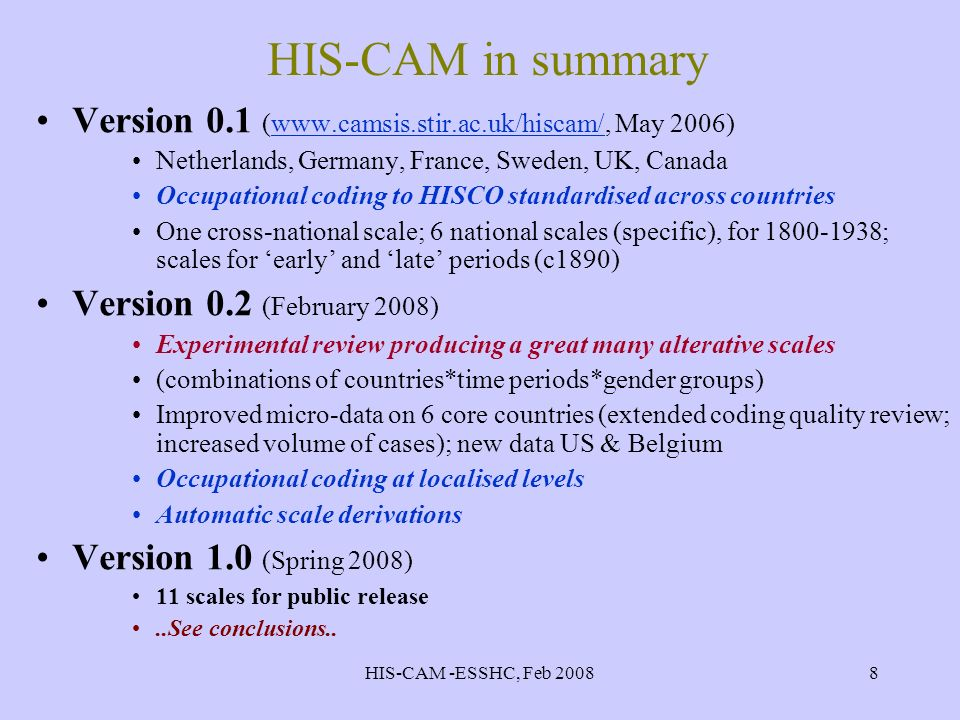 HIS-CAM -ESSHC, Feb 20088 HIS-CAM in summary Version 0.1 (www.camsis.stir.ac.uk/hiscam/, May 2006)www.camsis.stir.ac.uk/hiscam/ Netherlands, Germany, France, Sweden, UK, Canada Occupational coding to HISCO standardised across countries One cross-national scale; 6 national scales (specific), for 1800-1938; scales for early and late periods (c1890) Version 0.2 (February 2008) Experimental review producing a great many alterative scales (combinations of countries*time periods*gender groups) Improved micro-data on 6 core countries (extended coding quality review; increased volume of cases); new data US & Belgium Occupational coding at localised levels Automatic scale derivations Version 1.0 (Spring 2008) 11 scales for public release..See conclusions..