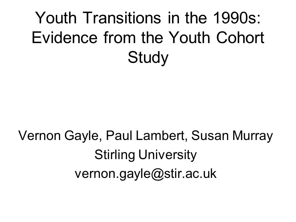 Youth Transitions in the 1990s: Evidence from the Youth Cohort Study Vernon Gayle, Paul Lambert, Susan Murray Stirling University vernon.gayle@stir.ac.uk