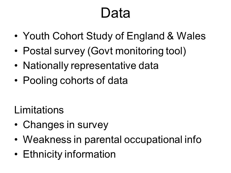 Data Youth Cohort Study of England & Wales Postal survey (Govt monitoring tool) Nationally representative data Pooling cohorts of data Limitations Changes in survey Weakness in parental occupational info Ethnicity information