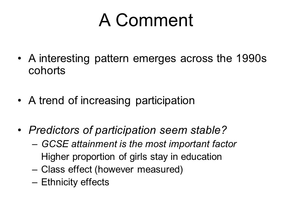 A Comment A interesting pattern emerges across the 1990s cohorts A trend of increasing participation Predictors of participation seem stable.