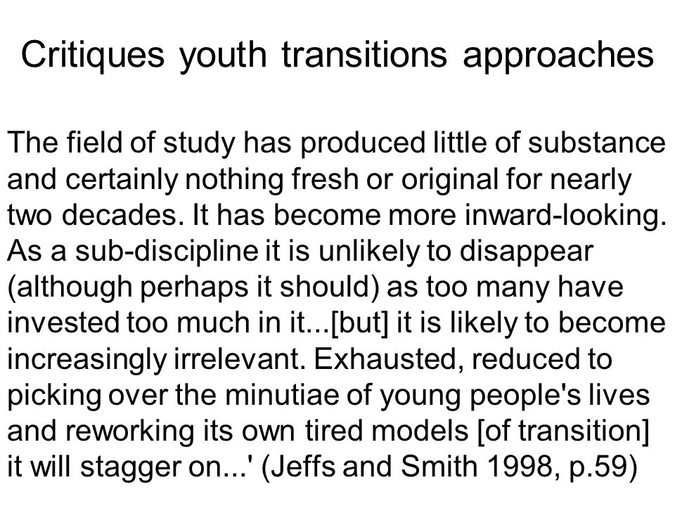 Critiques youth transitions approaches The field of study has produced little of substance and certainly nothing fresh or original for nearly two decades.