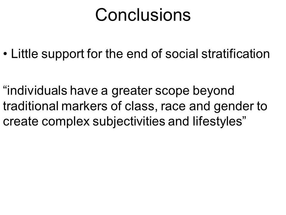 Conclusions Little support for the end of social stratification individuals have a greater scope beyond traditional markers of class, race and gender to create complex subjectivities and lifestyles