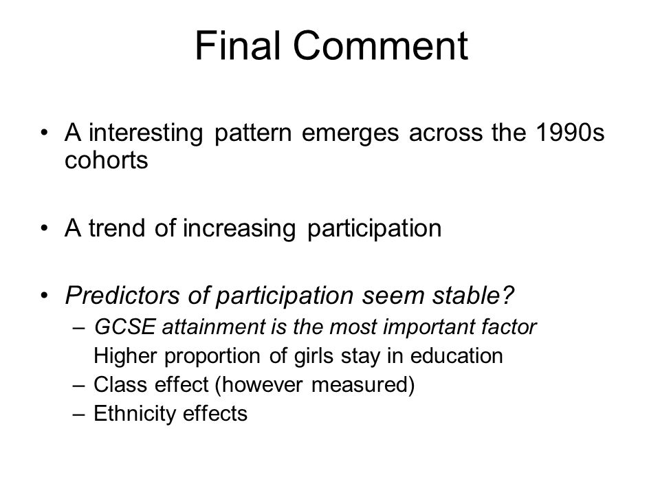 Final Comment A interesting pattern emerges across the 1990s cohorts A trend of increasing participation Predictors of participation seem stable.