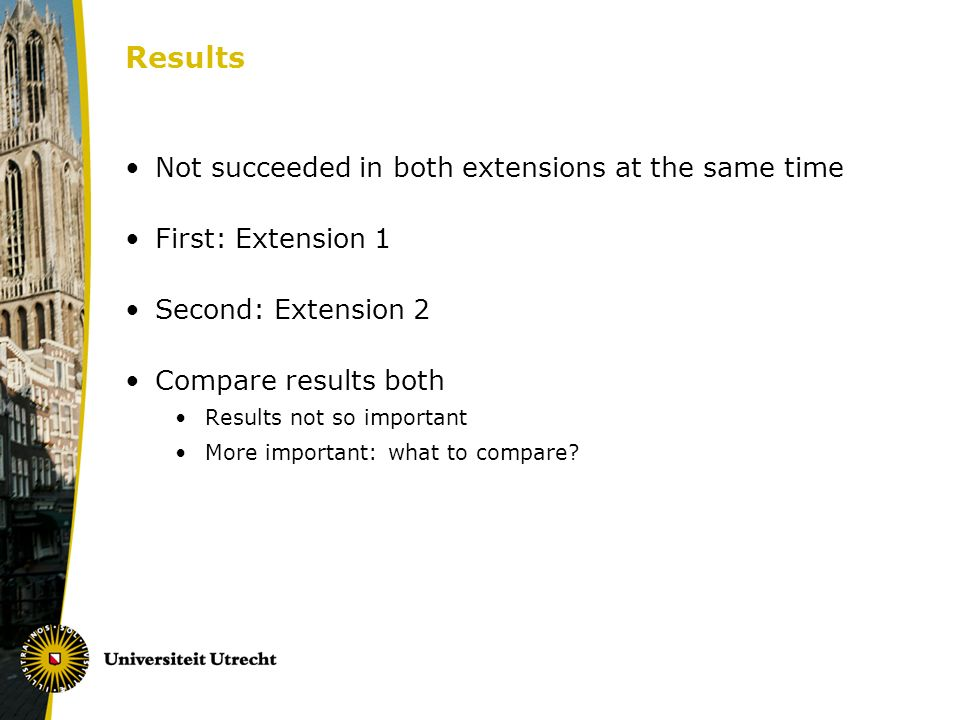 Results Not succeeded in both extensions at the same time First: Extension 1 Second: Extension 2 Compare results both Results not so important More important: what to compare