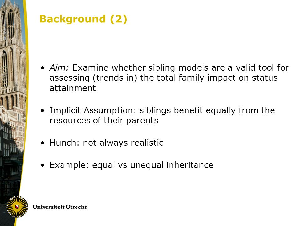 Background (2) Aim: Examine whether sibling models are a valid tool for assessing (trends in) the total family impact on status attainment Implicit Assumption: siblings benefit equally from the resources of their parents Hunch: not always realistic Example: equal vs unequal inheritance