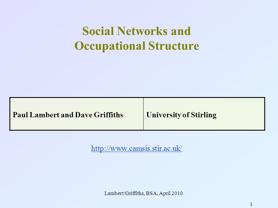 Lambert/Griffiths, BSA, April 2010 1 Social Networks and Occupational Structure http://www.camsis.stir.ac.uk/ http://www.camsis.stir.ac.uk/ Paul Lambert and Dave GriffithsUniversity of Stirling