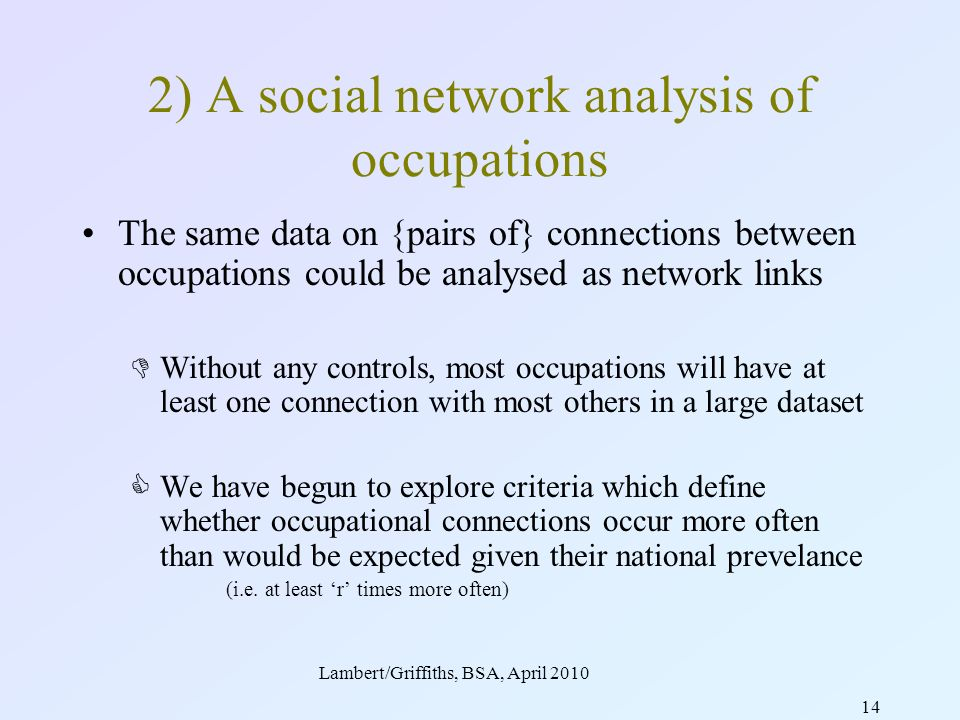 Lambert/Griffiths, BSA, April 2010 14 2) A social network analysis of occupations The same data on {pairs of} connections between occupations could be analysed as network links Without any controls, most occupations will have at least one connection with most others in a large dataset We have begun to explore criteria which define whether occupational connections occur more often than would be expected given their national prevelance (i.e.