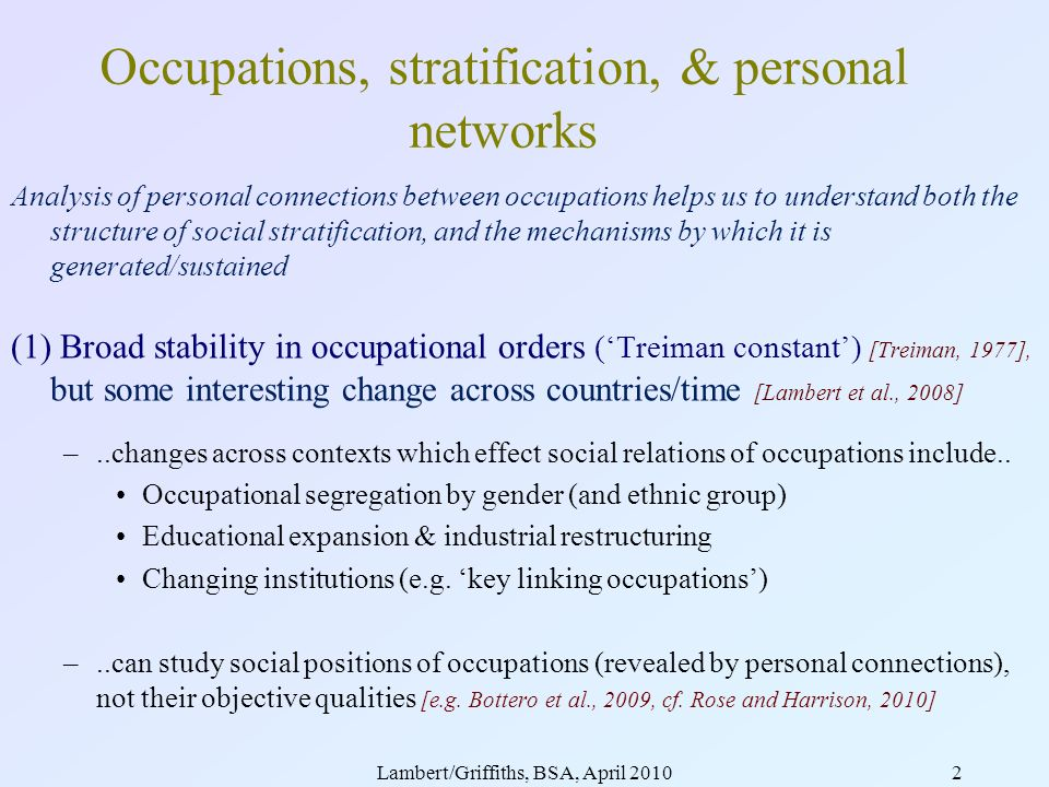 Lambert/Griffiths, BSA, April 20102 Analysis of personal connections between occupations helps us to understand both the structure of social stratification, and the mechanisms by which it is generated/sustained (1) Broad stability in occupational orders (Treiman constant) [Treiman, 1977], but some interesting change across countries/time [Lambert et al., 2008] –..changes across contexts which effect social relations of occupations include..