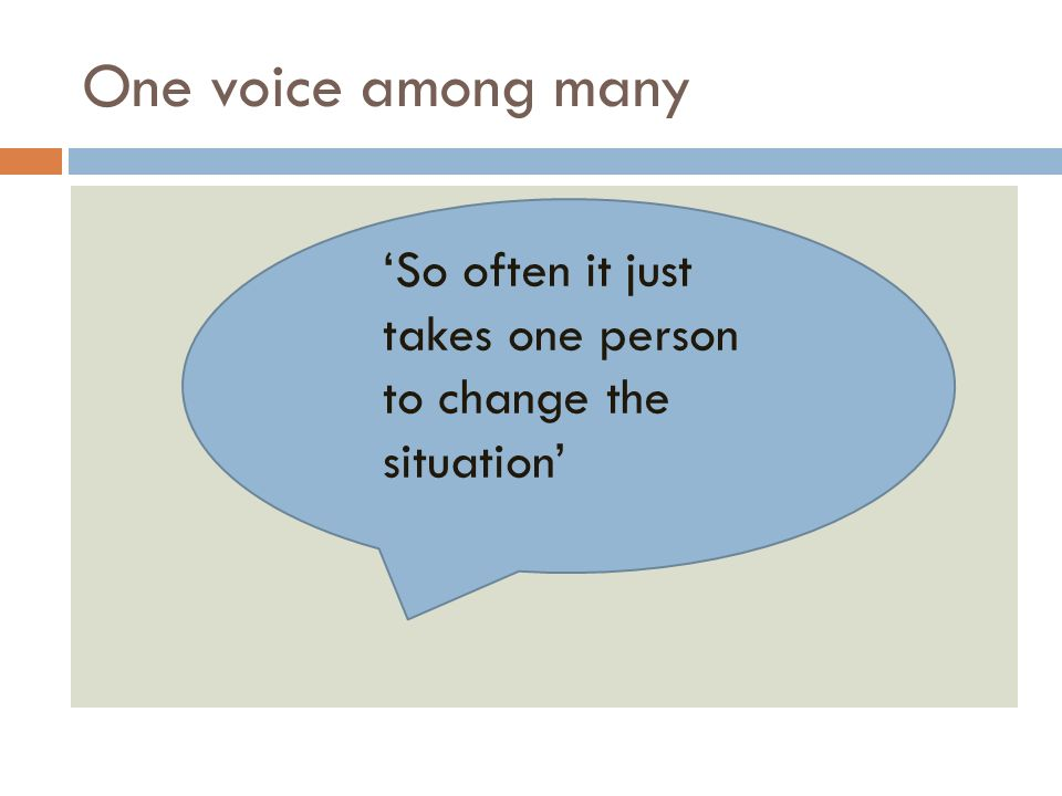 One voice among many So often it just takes one person to change the situation