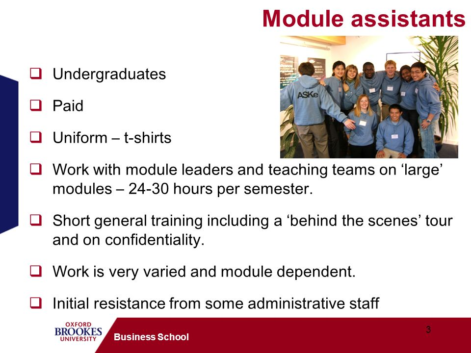 3 Business School Module assistants Undergraduates Paid Uniform – t-shirts Work with module leaders and teaching teams on large modules – 24-30 hours per semester.