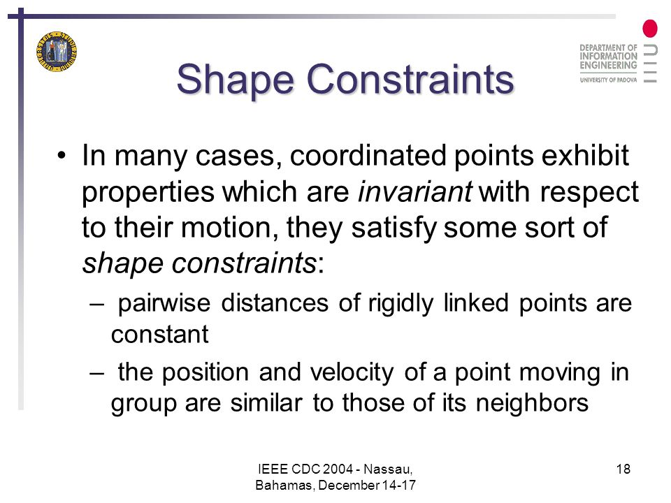 IEEE CDC 2004 - Nassau, Bahamas, December 14-17 18 Shape Constraints In many cases, coordinated points exhibit properties which are invariant with respect to their motion, they satisfy some sort of shape constraints: – pairwise distances of rigidly linked points are constant – the position and velocity of a point moving in group are similar to those of its neighbors